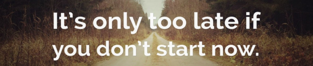 it will be too late if you don't start now