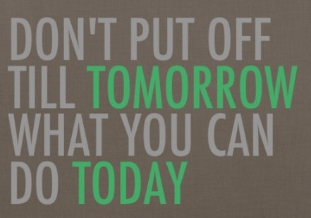 don't put off till tomorrow what you can do today